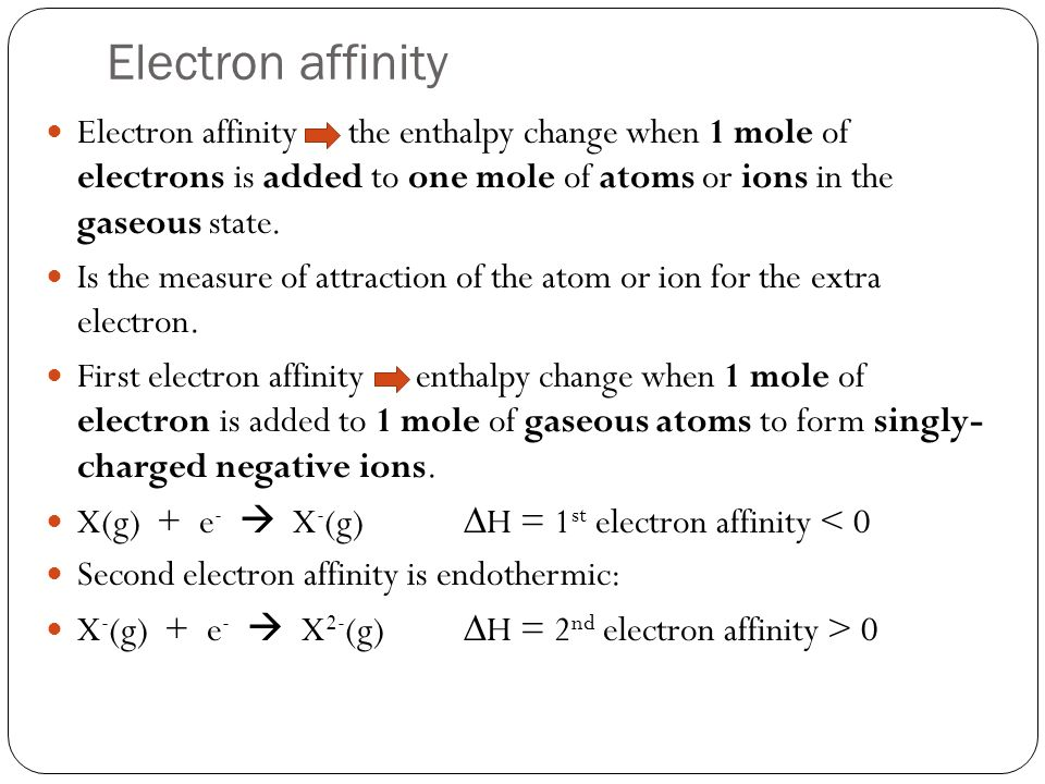Electron affinity Electron affinity the enthalpy change when 1 mole of electrons is added to one mole of atoms or ions in the gaseous state.