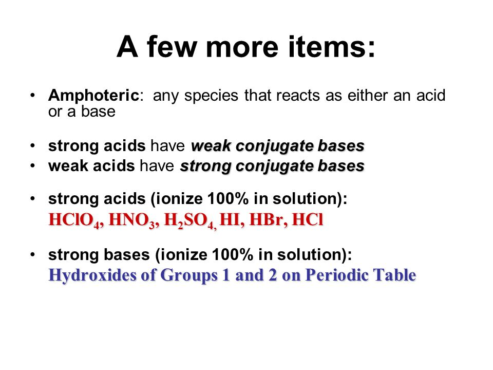 A few more items: Amphoteric: any species that reacts as either an acid or a base. strong acids have weak conjugate bases.