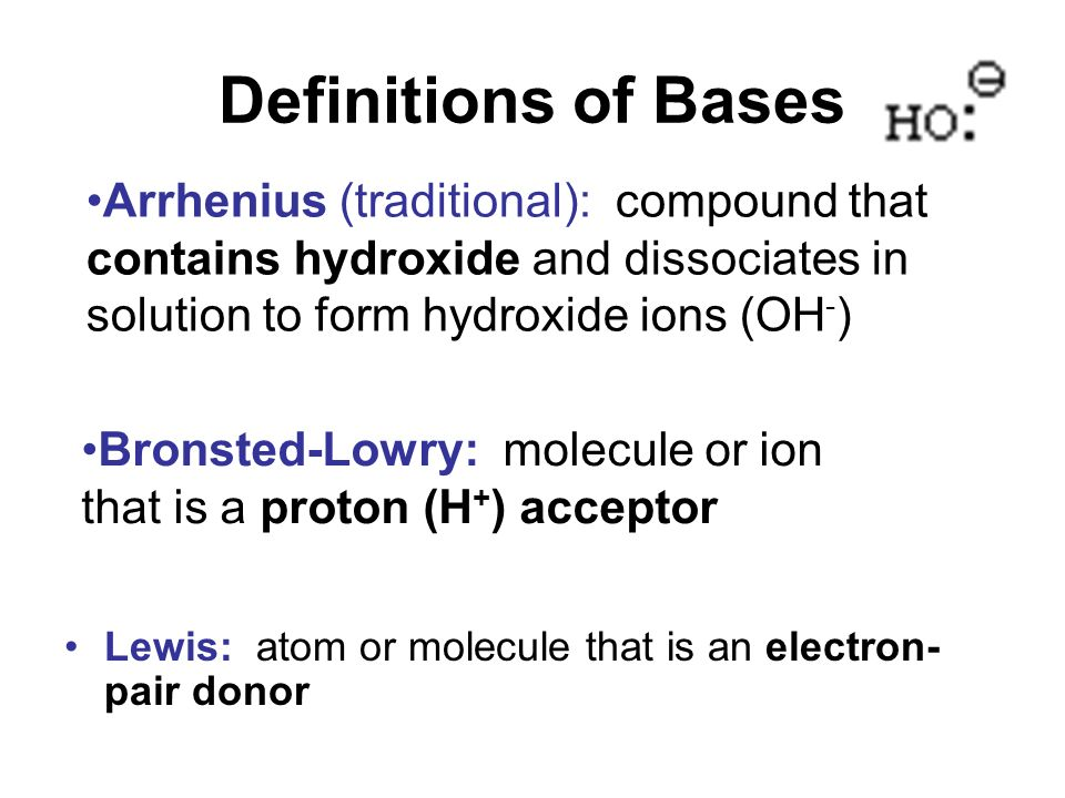 Definitions of Bases Arrhenius (traditional): compound that contains hydroxide and dissociates in solution to form hydroxide ions (OH-)