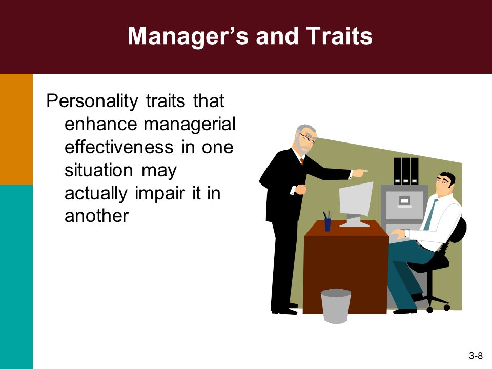 Manager's and Traits Personality traits that enhance managerial effectiveness in one situation may actually impair it in another.