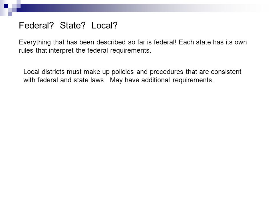 Federal State Local Everything that has been described so far is federal! Each state has its own rules that interpret the federal requirements.
