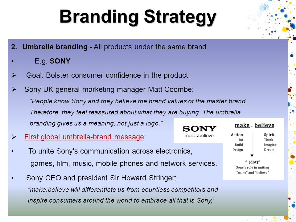 Branding Strategy Umbrella branding - All products under the same brand. E.g. SONY. Goal: Bolster consumer confidence in the product.