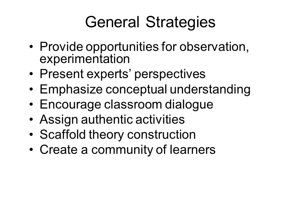 General Strategies Provide opportunities for observation, experimentation. Present experts' perspectives.