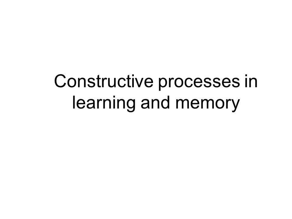 Constructive processes in learning and memory