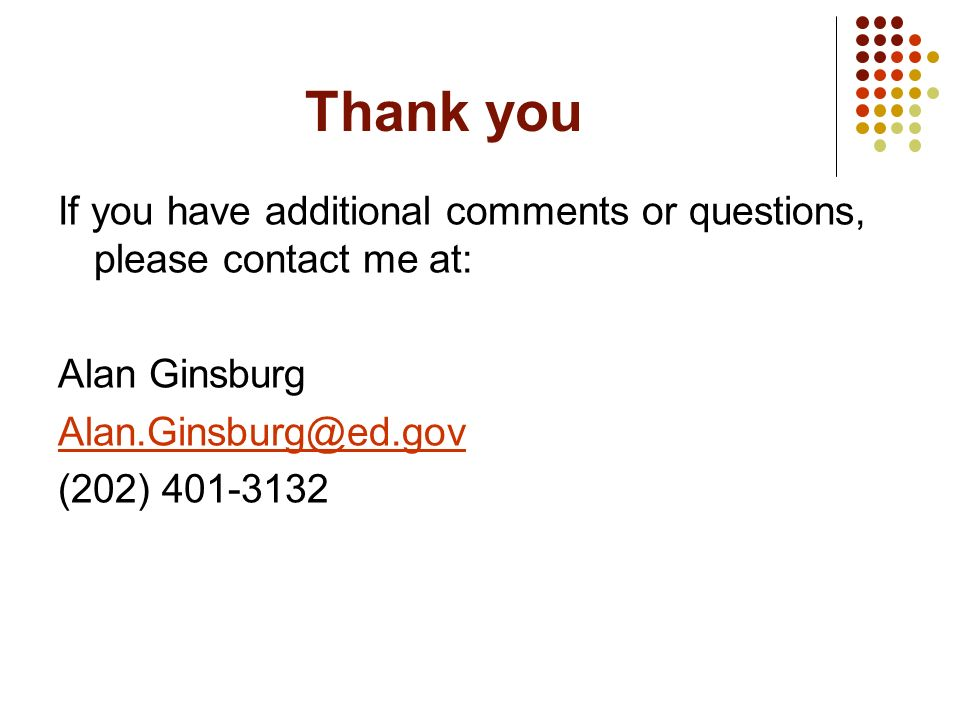 Thank you If you have additional comments or questions, please contact me at: Alan Ginsburg. Alan.Ginsburg@ed.gov.