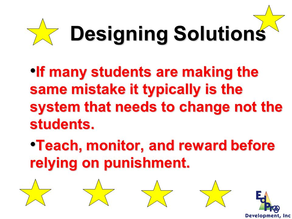 Designing Solutions If many students are making the same mistake it typically is the system that needs to change not the students.