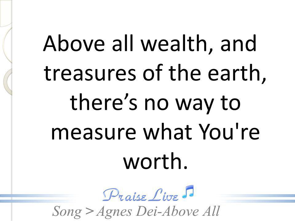 Above all wealth, and treasures of the earth, there's no way to measure what You re worth.