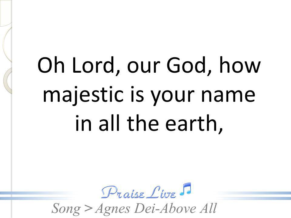 Oh Lord, our God, how majestic is your name in all the earth,