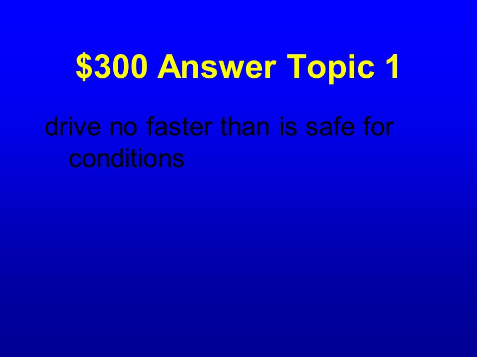 $300 Answer Topic 1 drive no faster than is safe for conditions