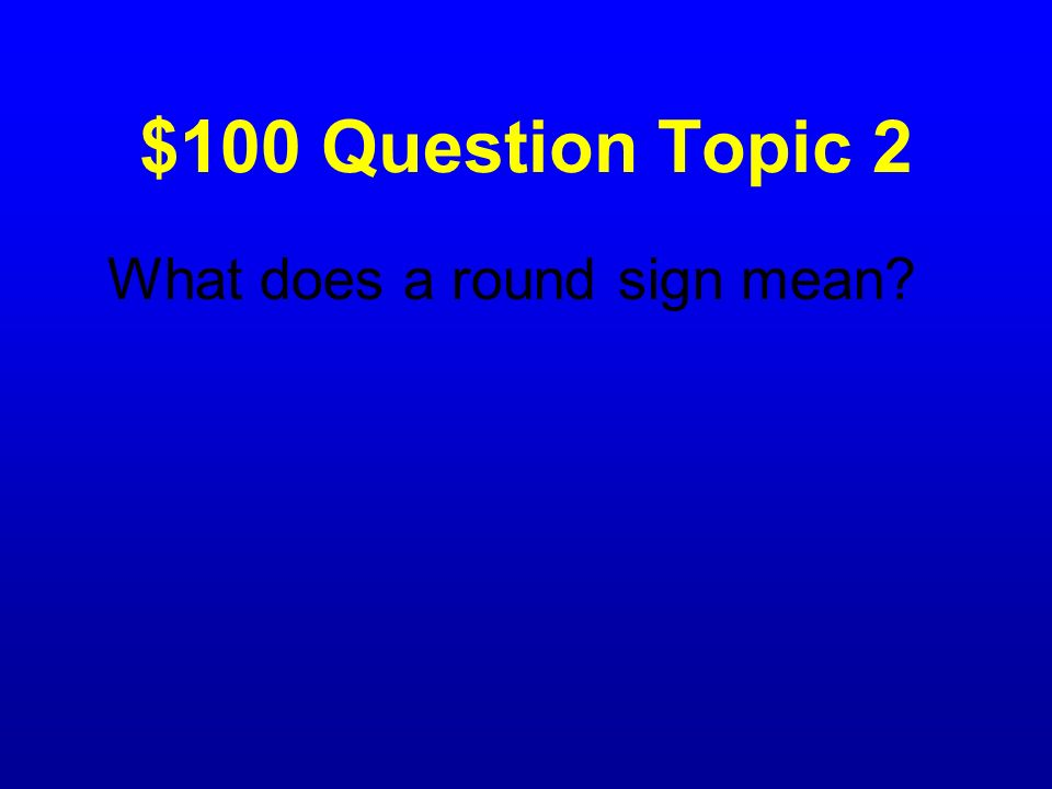 $100 Question Topic 2 What does a round sign mean