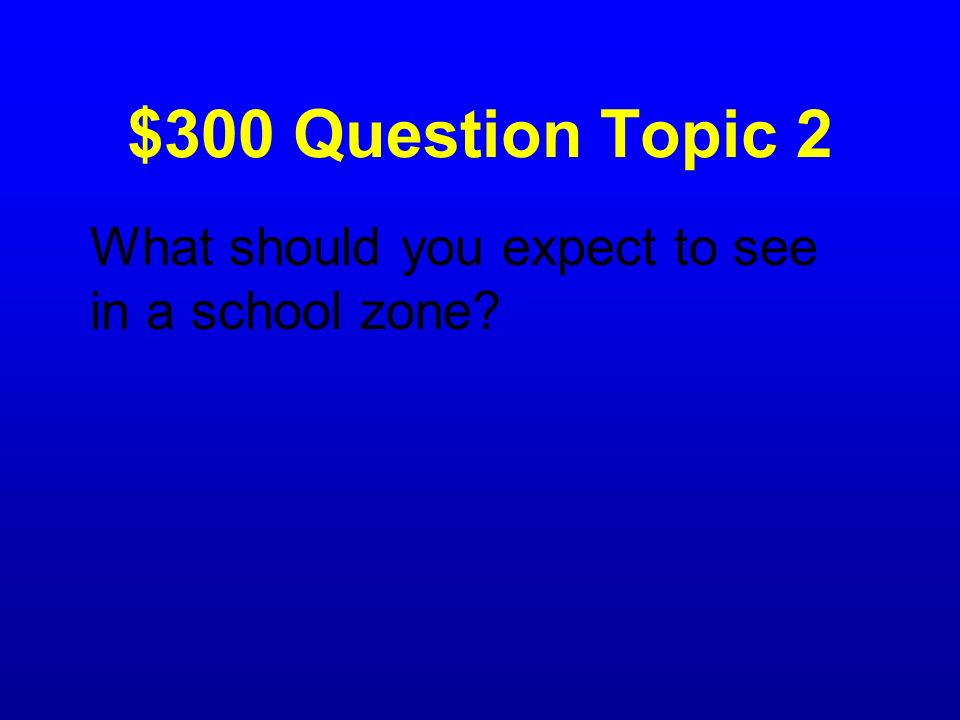 $300 Question Topic 2 What should you expect to see in a school zone