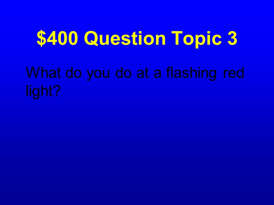 $400 Question Topic 3 What do you do at a flashing red light