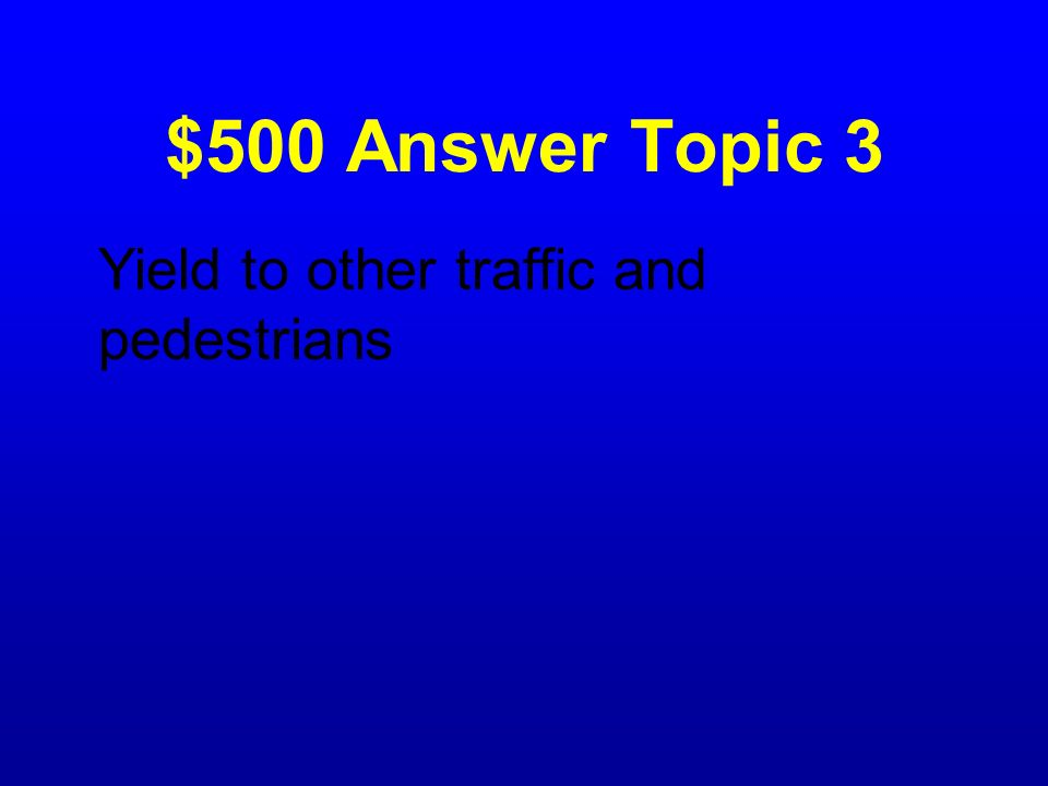 $500 Answer Topic 3 Yield to other traffic and pedestrians