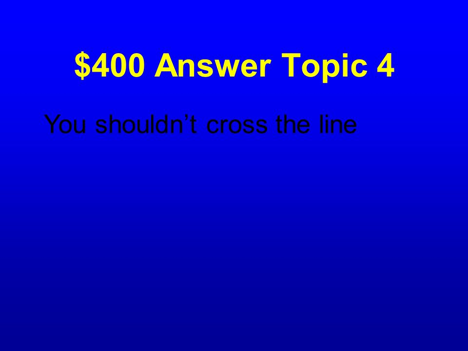 $400 Answer Topic 4 You shouldn't cross the line