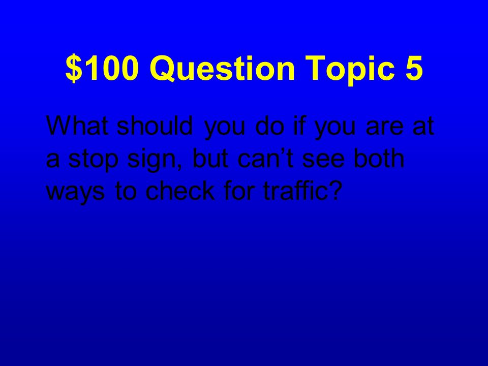 $100 Question Topic 5 What should you do if you are at a stop sign, but can't see both ways to check for traffic