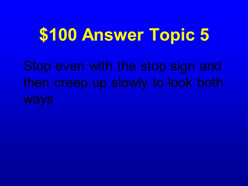 $100 Answer Topic 5 Stop even with the stop sign and then creep up slowly to look both ways