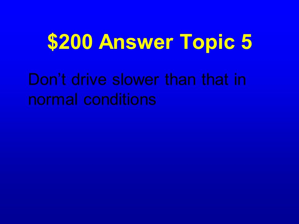 $200 Answer Topic 5 Don't drive slower than that in normal conditions