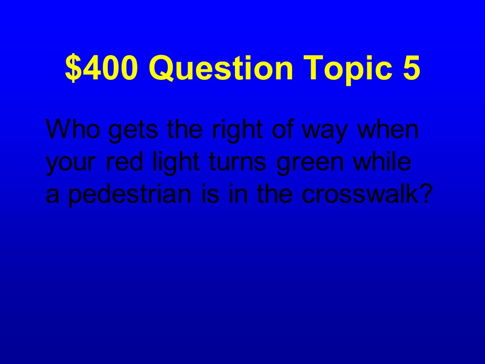 $400 Question Topic 5 Who gets the right of way when your red light turns green while a pedestrian is in the crosswalk