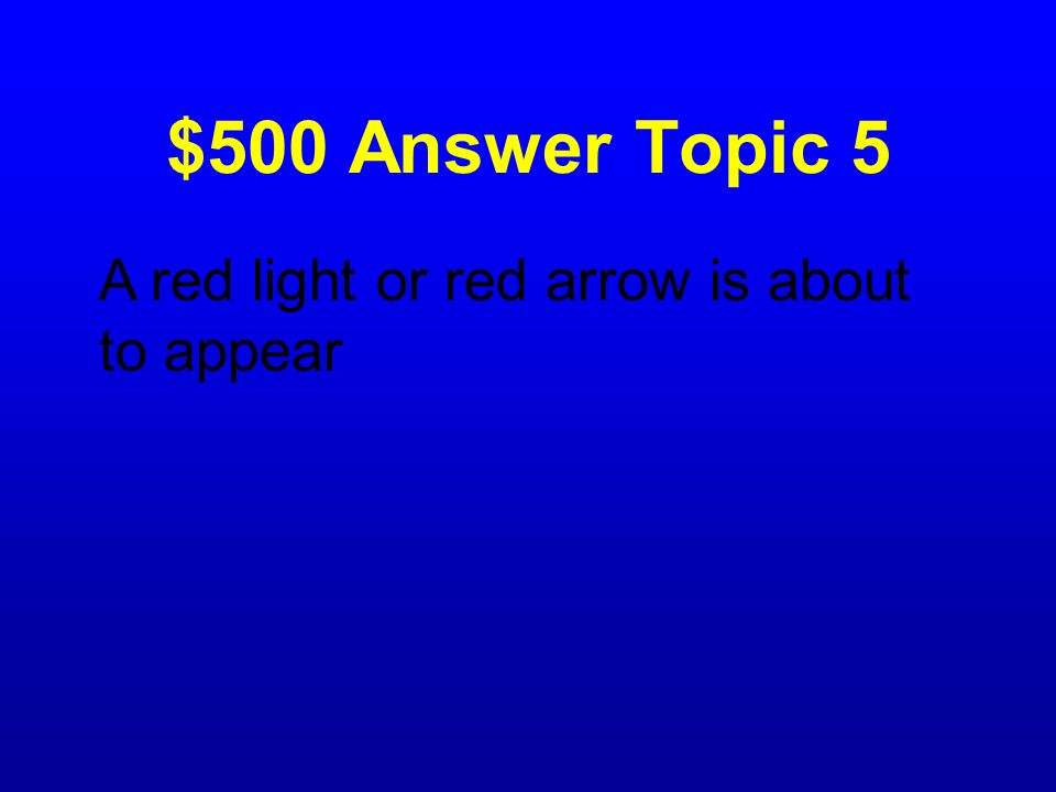 $500 Answer Topic 5 A red light or red arrow is about to appear