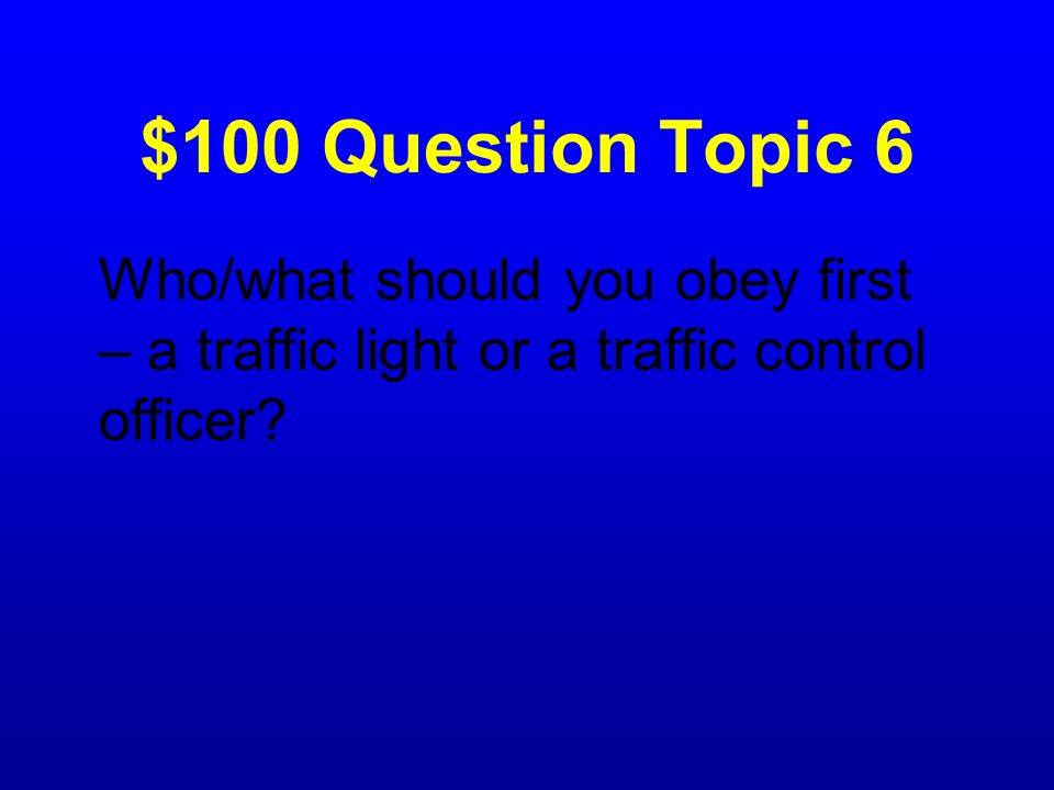 $100 Question Topic 6 Who/what should you obey first – a traffic light or a traffic control officer