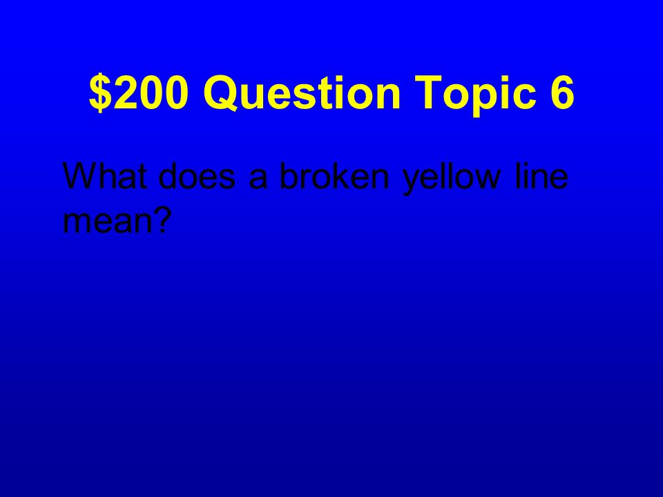 $200 Question Topic 6 What does a broken yellow line mean