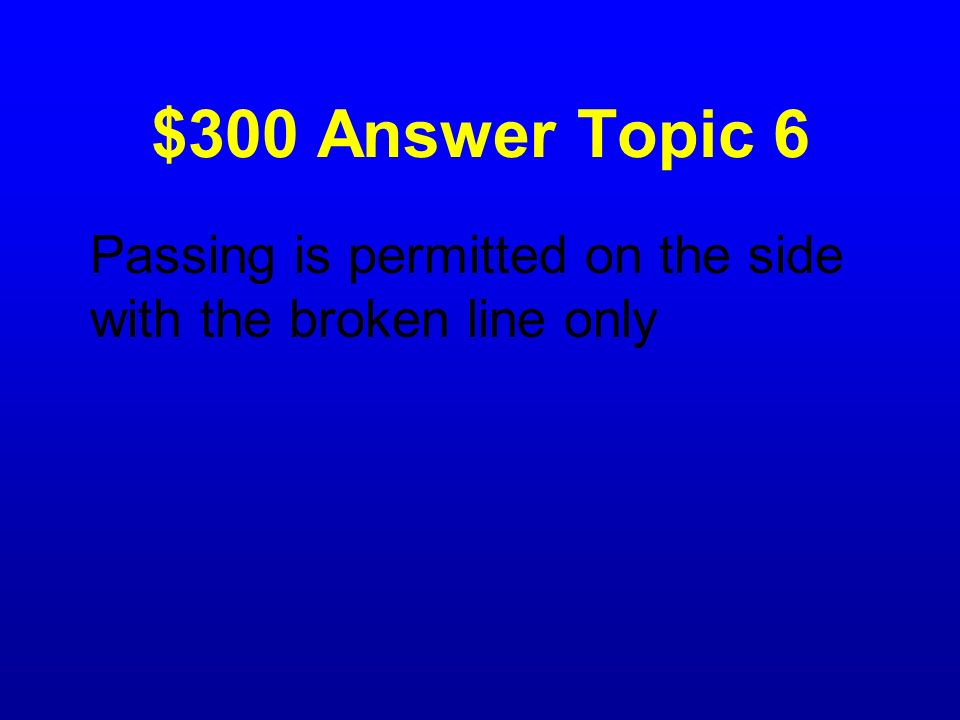 $300 Answer Topic 6 Passing is permitted on the side with the broken line only