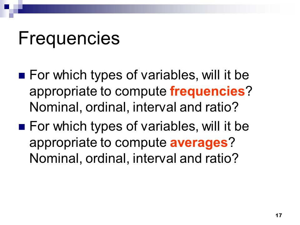 Frequencies For which types of variables, will it be appropriate to compute frequencies Nominal, ordinal, interval and ratio
