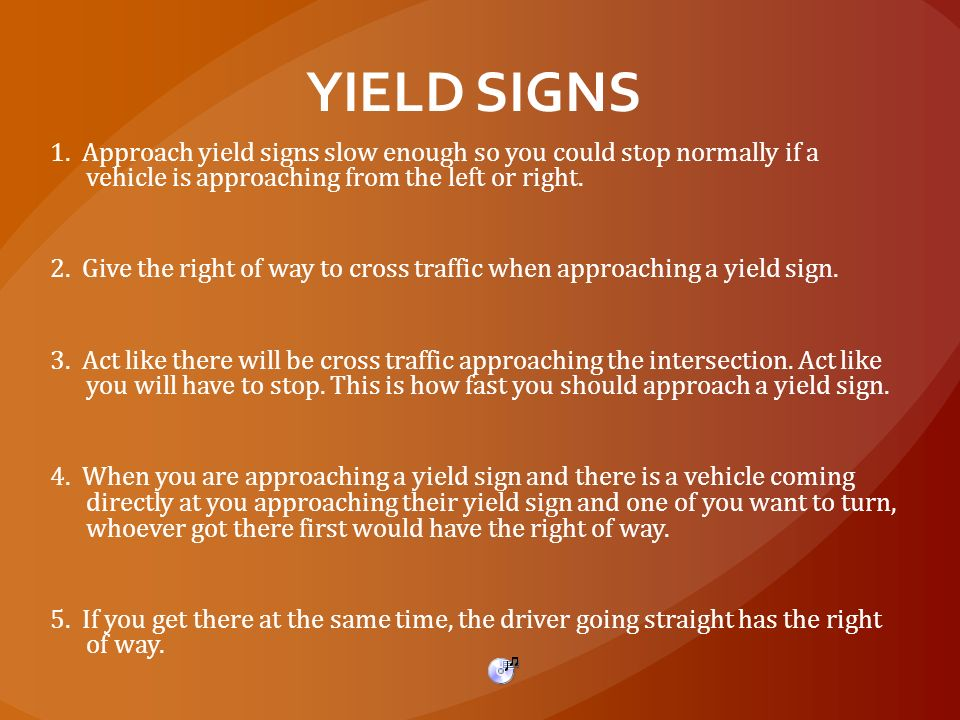 YIELD SIGNS 1. Approach yield signs slow enough so you could stop normally if a vehicle is approaching from the left or right.