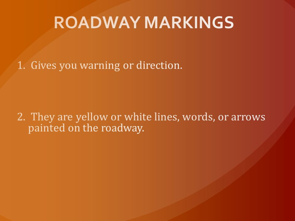 ROADWAY MARKINGS 1. Gives you warning or direction.