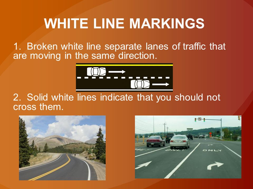 WHITE LINE MARKINGS 1. Broken white line separate lanes of traffic that are moving in the same direction.