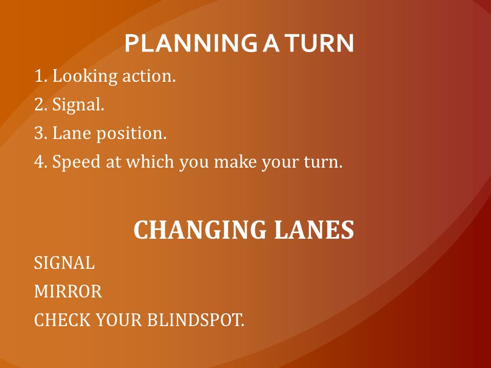 PLANNING A TURN CHANGING LANES 1. Looking action. 2. Signal.