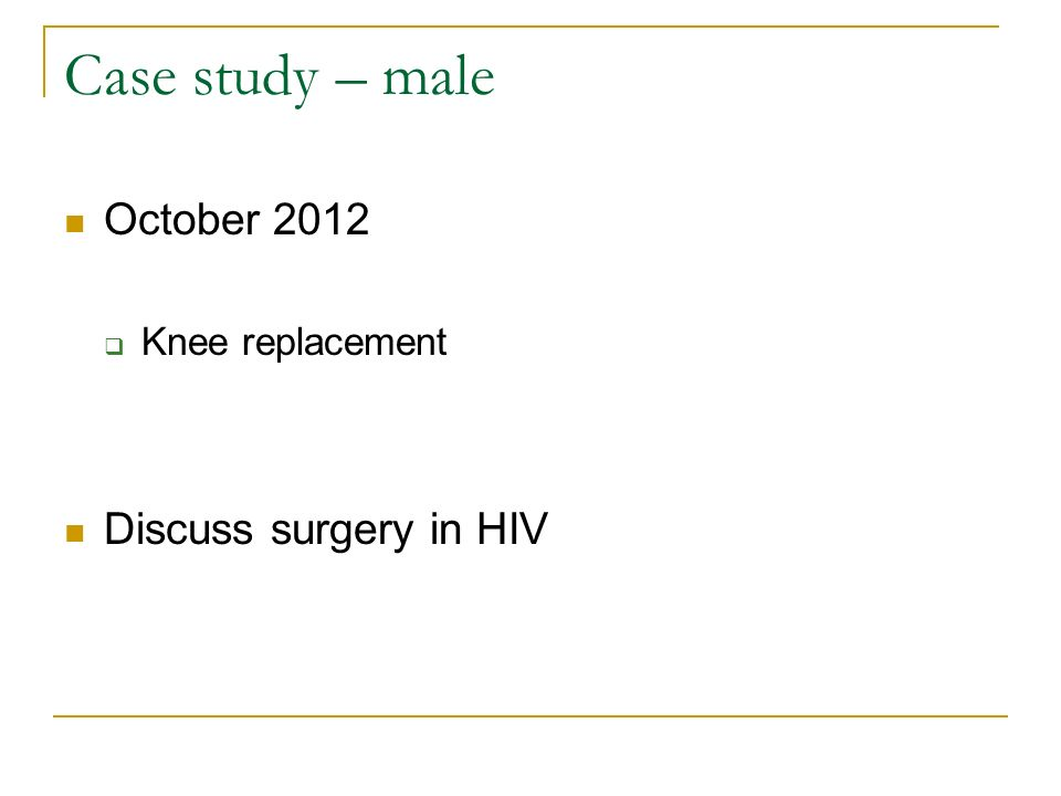 Case study – male October 2012 Knee replacement Discuss surgery in HIV