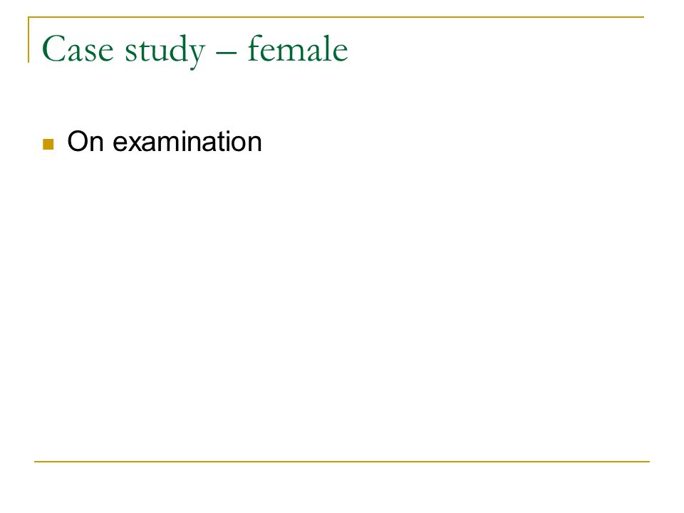 Case study – female On examination