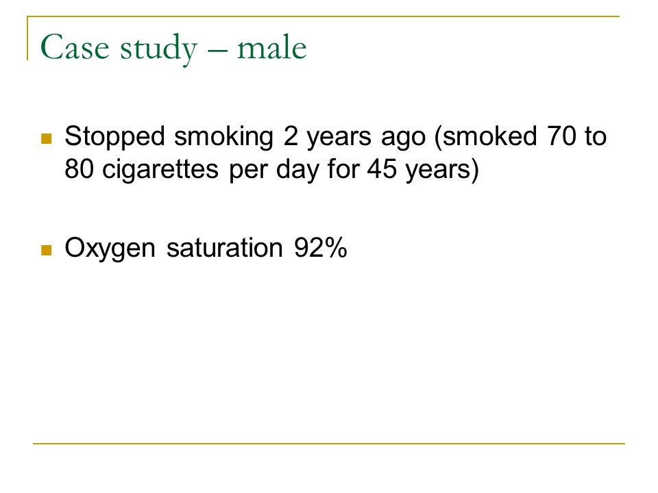 Case study – male Stopped smoking 2 years ago (smoked 70 to 80 cigarettes per day for 45 years) Oxygen saturation 92%