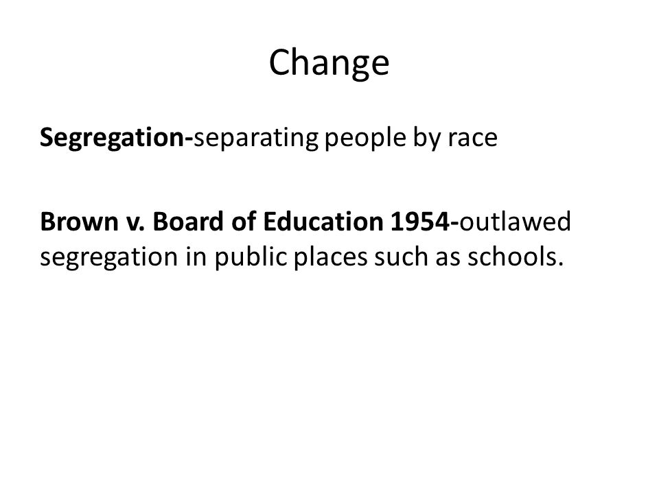 Change Segregation-separating people by race Brown v.
