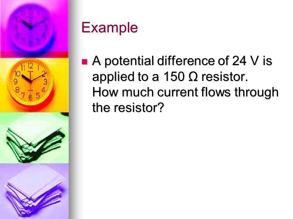 Example A potential difference of 24 V is applied to a 150 Ω resistor.