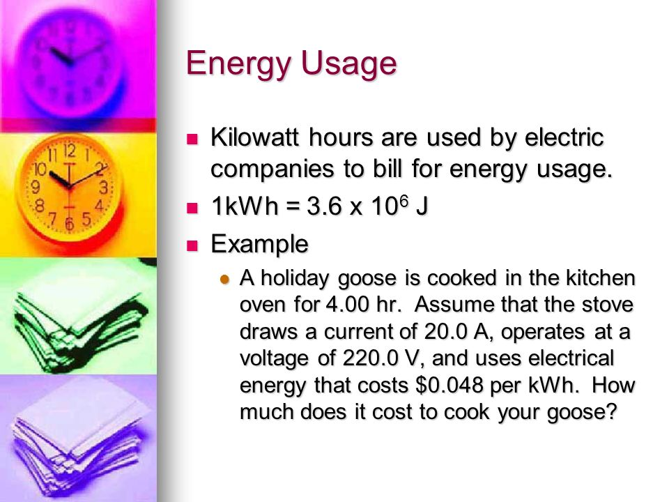 Energy Usage Kilowatt hours are used by electric companies to bill for energy usage. 1kWh = 3.6 x 106 J.