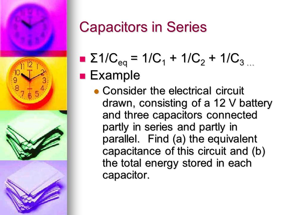 Capacitors in Series Σ1/Ceq = 1/C1 + 1/C2 + 1/C3 … Example