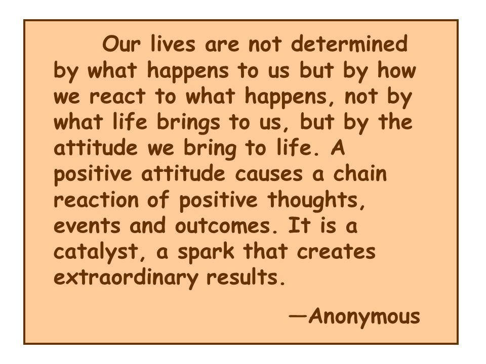 Our lives are not determined by what happens to us but by how we react to what happens, not by what life brings to us, but by the attitude we bring to life. A positive attitude causes a chain reaction of positive thoughts, events and outcomes. It is a catalyst, a spark that creates extraordinary results.