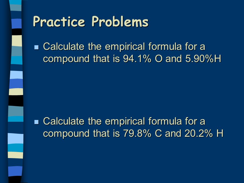 Practice Problems Calculate the empirical formula for a compound that is 94.1% O and 5.90%H.
