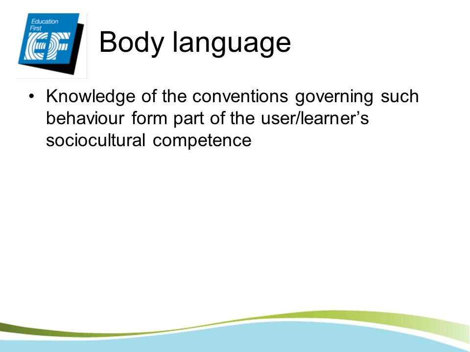 Body language Knowledge of the conventions governing such behaviour form part of the user/learner's sociocultural competence.