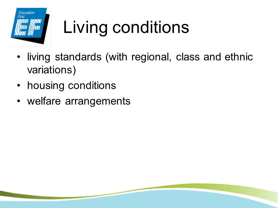 Living conditions living standards (with regional, class and ethnic variations) housing conditions.
