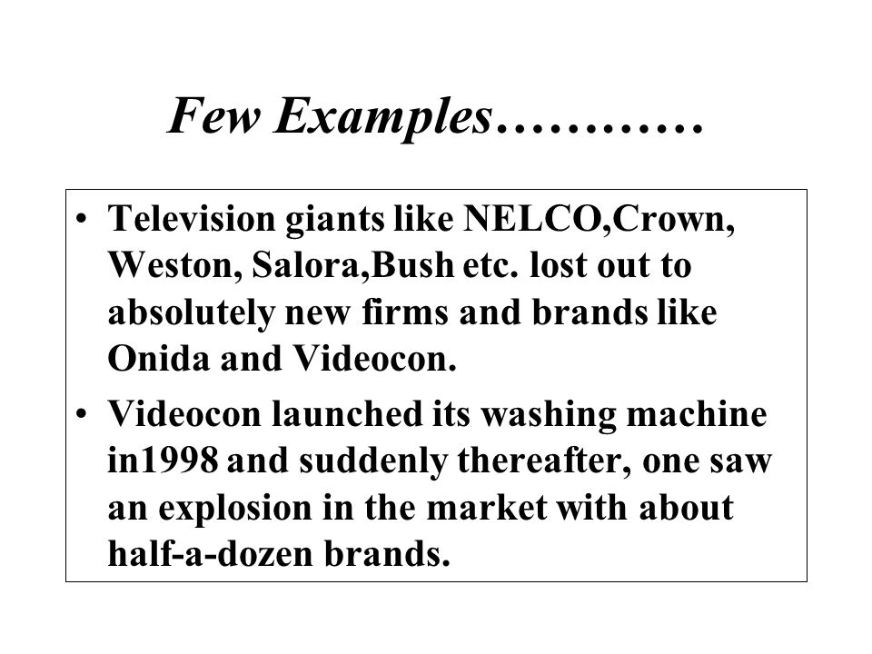 Few Examples………… Television giants like NELCO,Crown, Weston, Salora,Bush etc. lost out to absolutely new firms and brands like Onida and Videocon.