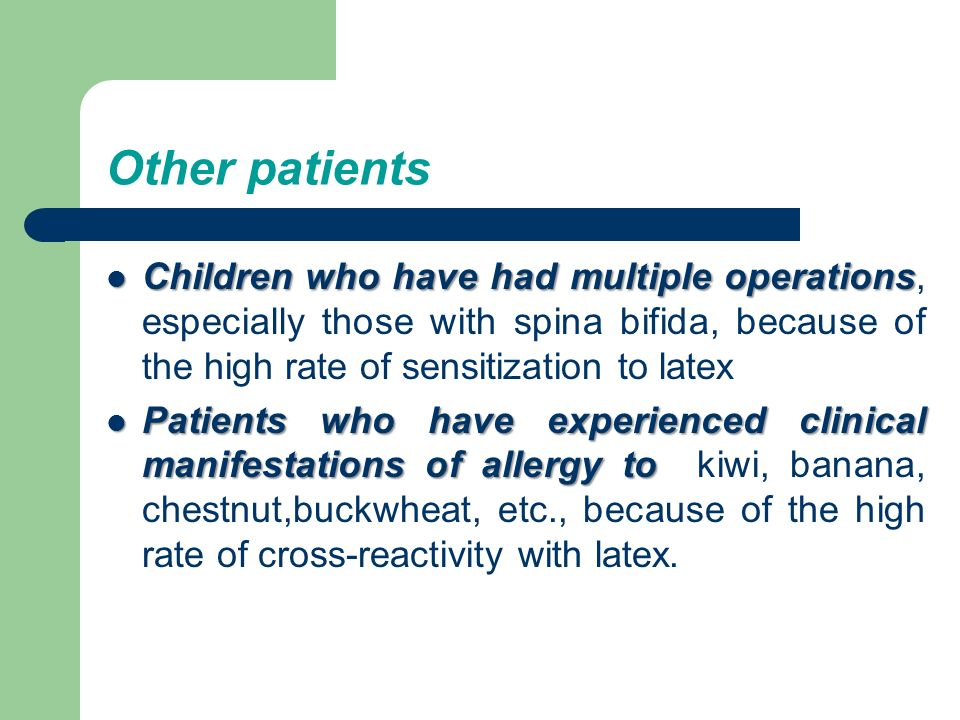 Other patients Children who have had multiple operations, especially those with spina bifida, because of the high rate of sensitization to latex.