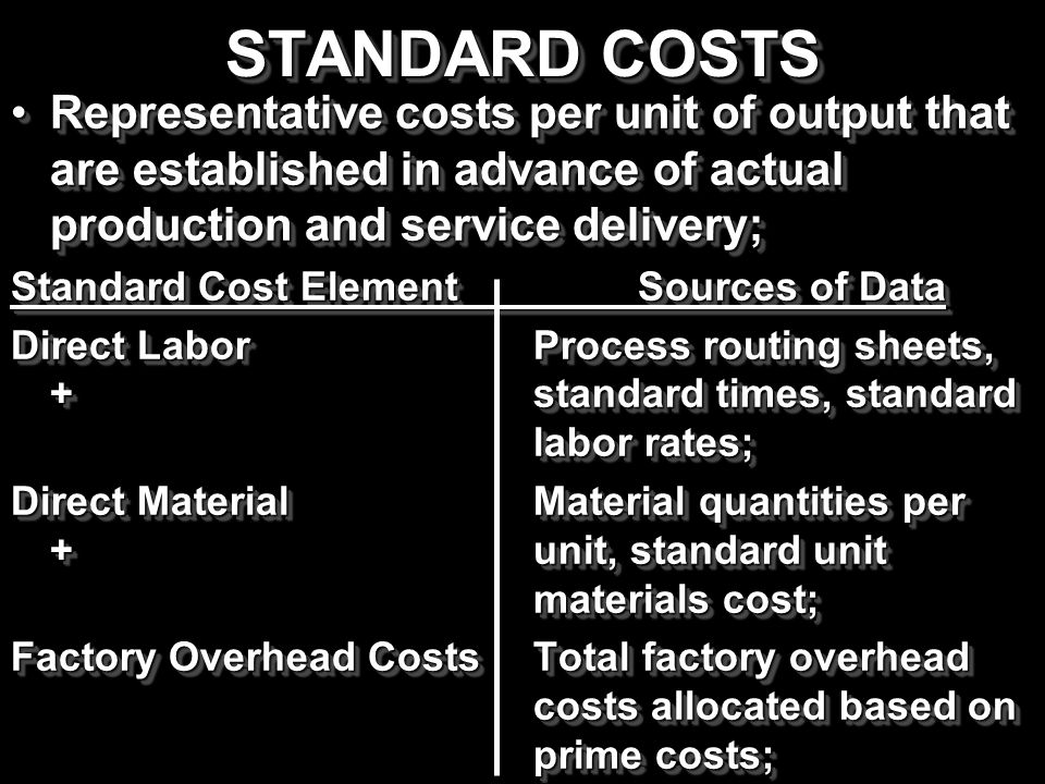 STANDARD COSTS Representative costs per unit of output that are established in advance of actual production and service delivery;