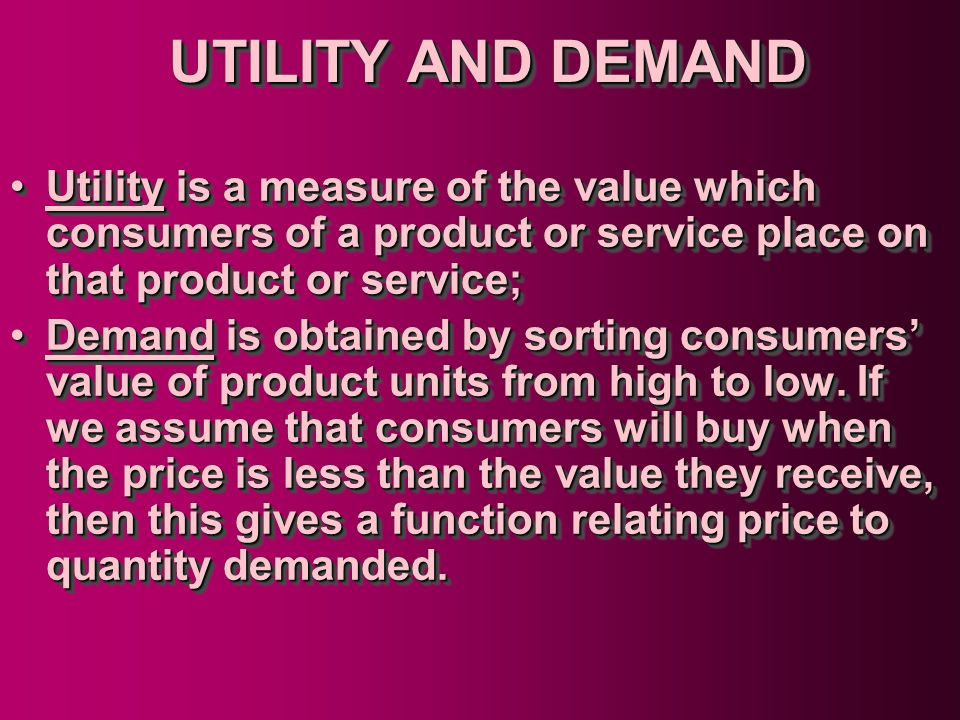 UTILITY AND DEMAND Utility is a measure of the value which consumers of a product or service place on that product or service;
