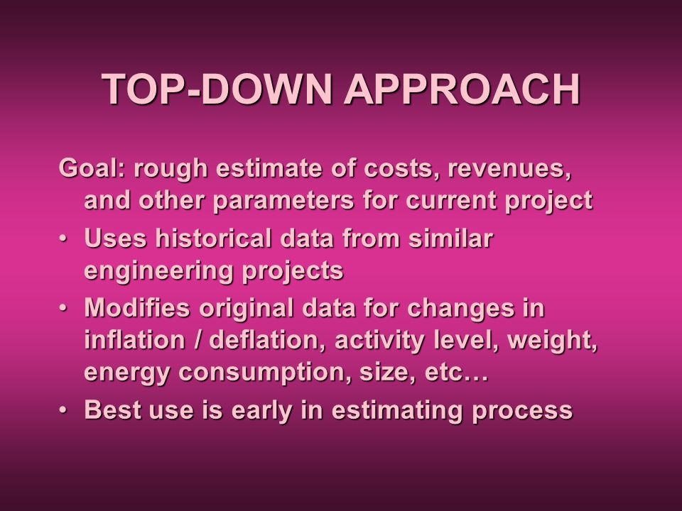TOP-DOWN APPROACH Goal: rough estimate of costs, revenues, and other parameters for current project.