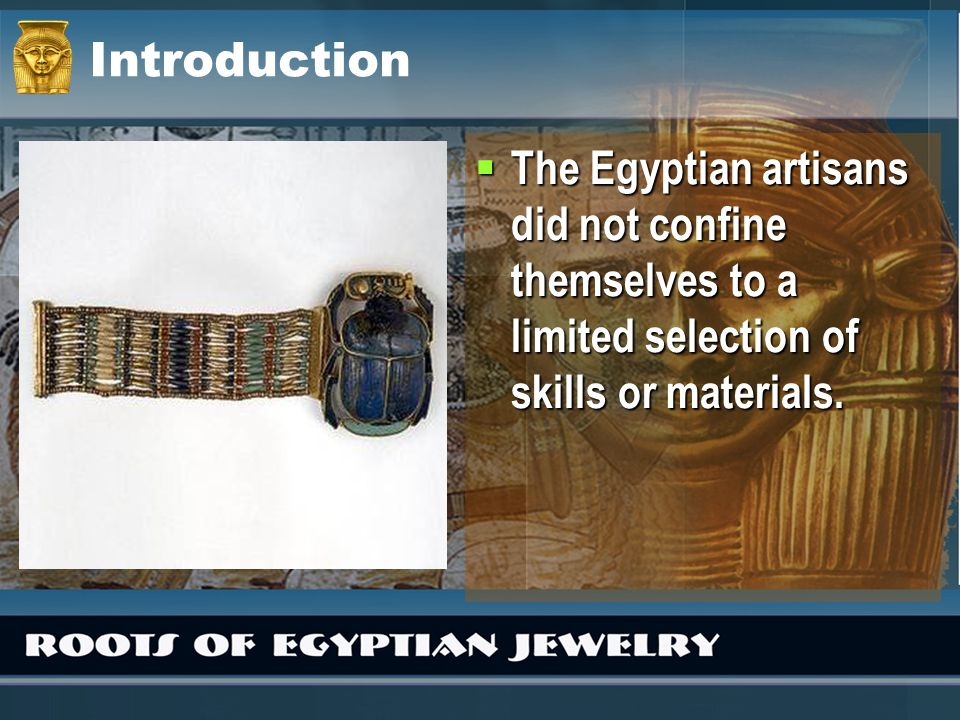 Introduction The Egyptian artisans did not confine themselves to a limited selection of skills or materials.