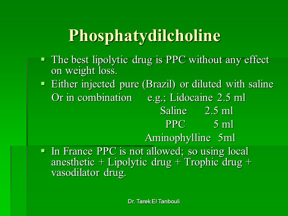 Phosphatydilcholine The best lipolytic drug is PPC without any effect on weight loss. Either injected pure (Brazil) or diluted with saline.