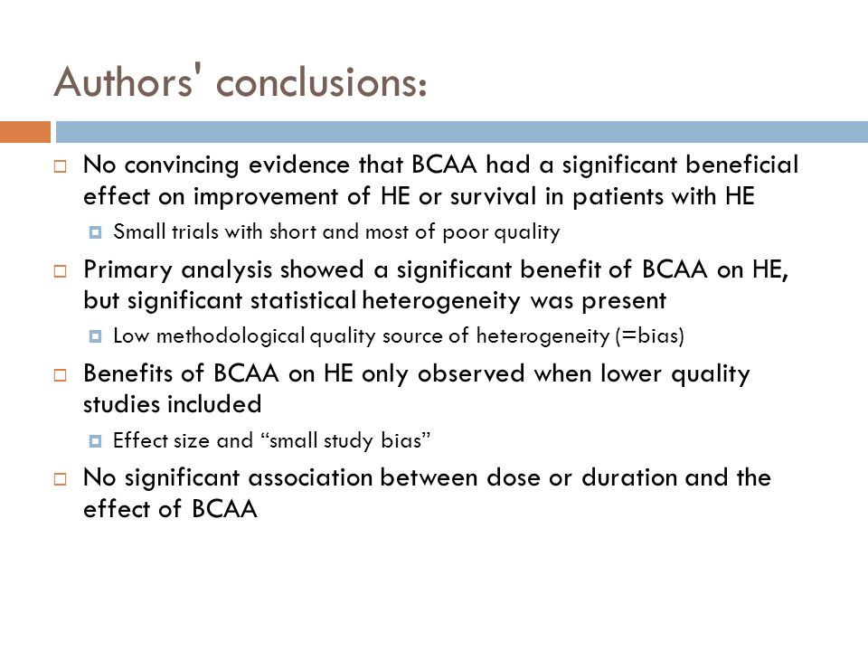 Authors conclusions: No convincing evidence that BCAA had a significant beneficial effect on improvement of HE or survival in patients with HE.